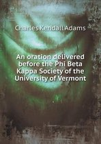 An Oration Delivered Before the Phi Beta Kappa Society of the University of Vermont