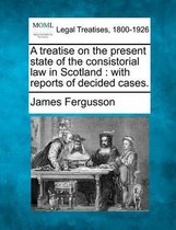A Treatise on the Present State of the Consistorial Law in Scotland