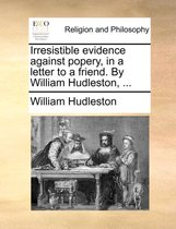 Irresistible Evidence Against Popery, in a Letter to a Friend. by William Hudleston,