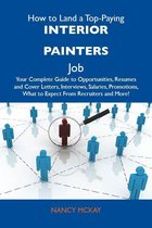 How to Land a Top-Paying Interior painters Job: Your Complete Guide to Opportunities, Resumes and Cover Letters, Interviews, Salaries, Promotions, What to Expect From Recruiters and More