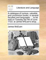 A Catalogue of Curious, Valuable, and Uncommon Books, in Several Faculties and Languages