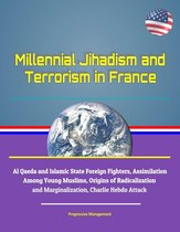 Millennial Jihadism and Terrorism in France: Al Qaeda and Islamic State Foreign Fighters, Assimilation Among Young Muslims, Origins of Radicalization and Marginalization, Charlie Hebdo Attack
