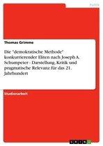 Die 'demokratische Methode' konkurrierender Eliten nach Joseph A. Schumpeter - Darstellung, Kritik und pragmatische Relevanz für das 21. Jahrhundert