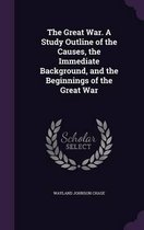The Great War. a Study Outline of the Causes, the Immediate Background, and the Beginnings of the Great War