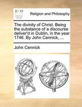 The Divinity of Christ. Being the Substance of a Discourse Deliver'd in Dublin, in the Year 1746. by John Cennick, ...