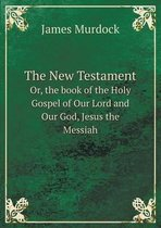 The New Testament Or, the Book of the Holy Gospel of Our Lord and Our God, Jesus the Messiah