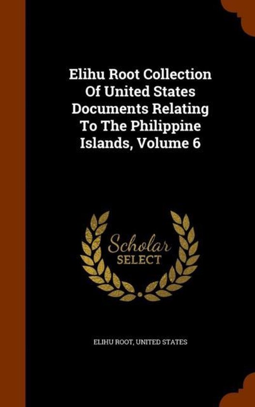 Elihu Root Collection of United States Documents Relating to the Philippine Islands, Volume 6