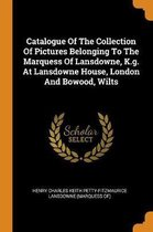 Catalogue of the Collection of Pictures Belonging to the Marquess of Lansdowne, K.G. at Lansdowne House, London and Bowood, Wilts