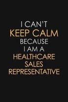 I Can't Keep Calm Because I Am A Healthcare Sales Representative