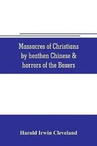 Massacres of Christians by heathen Chinese & horrors of the Boxers