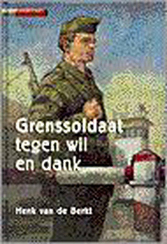 GRENSSOLDAAT TEGEN WIL EN DANK - Henk van de Berkt |