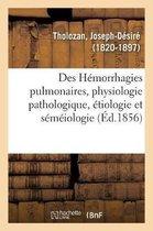 Des Hemorrhagies Pulmonaires, Au Point de Vue de la Physiologie Pathologique, de l'Etiologie