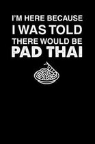 I'm Here Because I Was Told There Would Be Pad Thai