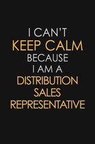 I Can't Keep Calm Because I Am A Distribution Sales Representative