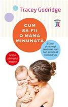 Cum să fii o mamă minunată. Sfaturi și strategii pentru un start bun în viață al copilului tău