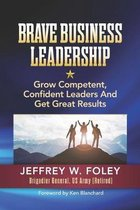 BRAVE Business Leadership: Grow Competent, Confident Leaders and Get Great Results