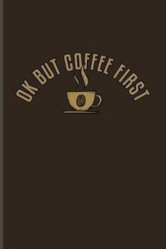 Ok But Coffee First: Funny Caffeine Quotes Journal For Cappuccino, Cafe, Flavored Beans, Fresh Aroma & Italian Espresso Drinking Fans - 6x9