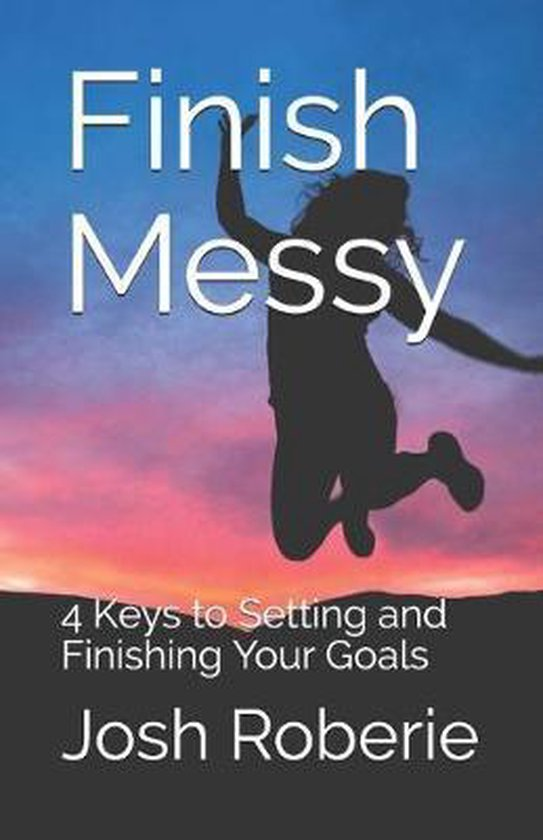 Finish Messy: 4 Keys to Setting and Finishing Your Goals