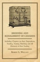 Breeding and Management of Canaries - Including Chapters on, Their Dispositions, Feeding, Nesting, Hatching and All Elements of Their Feeding