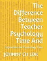 The Difference Between Teacher Psychology Time And: Organizational Psychology Time