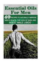 Essential Oils for Men: 40 Recipes to Naturally Improve Men's Health, the Look of Skin, and Boost Male Libido: (Young Living Essential Oils Gu