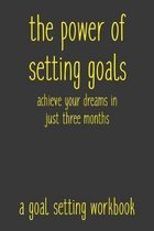 The Power of Setting Goals Achieve Your Dreams In Just Three Months A Goal Setting Workbook: Take the Challenge! Write your Goals Daily for 3 months a