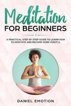 Meditation for Beginners: A Practical Step by Step Guide To Learn How To Meditate and Become More Mindful