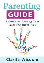 Parenting Guide: A Guide on Raising Your Kids the Right Way
