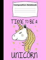 Time To Be A Unicorn: Composition Notebook Adorable Pink Gold Unicorn Wide Ruled Composition Notebook for Student Kids and Teens
