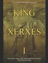 King Xerxes I: The Life and Legacy of the Achaemenid Persian Empire's Most Notorious Ruler