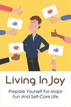 Living In Joy: Prepare Yourself For Major Fun And Self-Care Life: Ways To Build A Positive Thinking Mindset