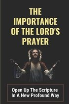 The Importance Of The Lord's Prayer: Open Up The Scripture In A New Profound Way