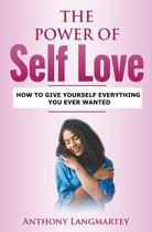 The Power of Self Love: How to Give Yourself Everything You Ever Wanted