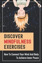 Discover Mindfulness Exercises: How To Connect Your Mind And Body To Achieve Inner Peace