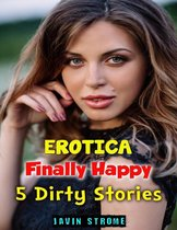 Erotica: Finally Happy: 5 Dirty Stories