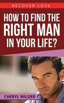 How to find the Right Man in your Life ?
