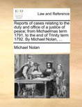 Reports of Cases Relating to the Duty and Office of a Justice of Peace; From Michaelmas Term 1791, to the End of Trinity Term 1792. by Michael Nolan, ...