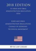 Food and Drug Administration Regulations - Change of Addresses - Technical Amendment (Us Food and Drug Administration Regulation) (Fda) (2018 Edition)