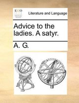 Advice to the Ladies. a Satyr.