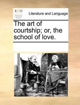 The Art of Courtship; Or, the School of Love.