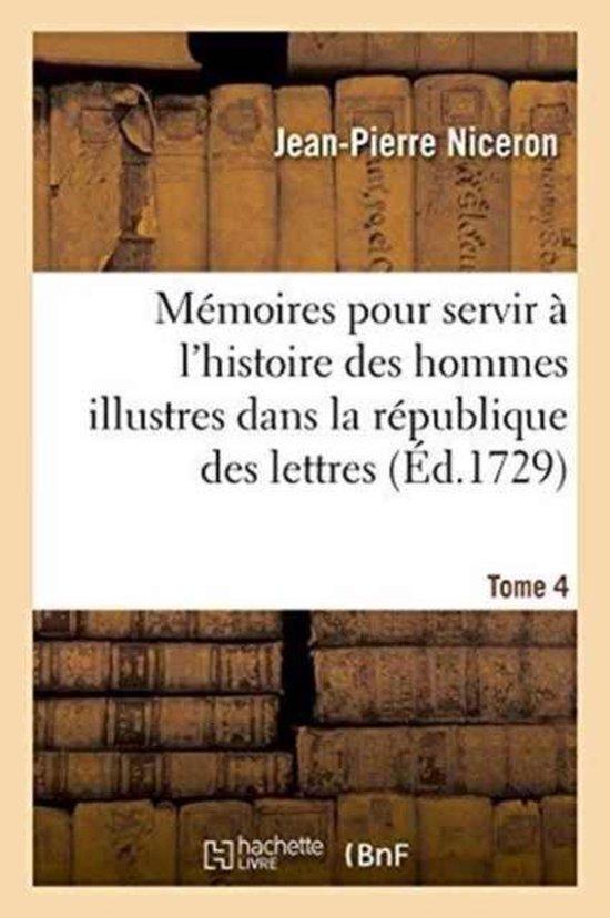 M moires Pour Servir l'Histoire Des Hommes Illustres Dans La R publique Des Lettres. Tome 4