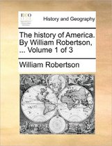 The History of America. by William Robertson, ... Volume 1 of 3