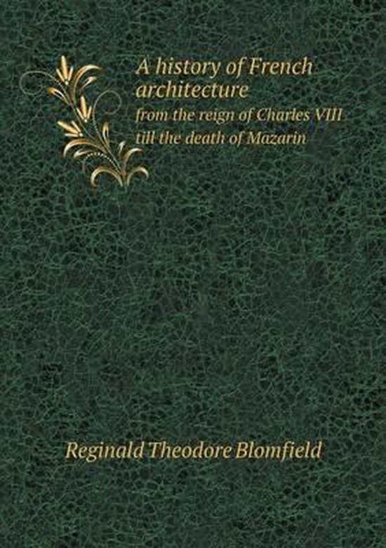 A History of French Architecture from the Reign of Charles VIII Till the Death of Mazarin