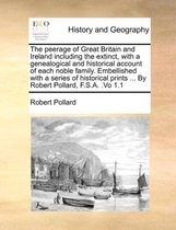 The Peerage of Great Britain and Ireland Including the Extinct, with a Genealogical and Historical Account of Each Noble Family. Embellished with a Series of Historical Prints ... by Robert Pollard, F.S.A. .Vo 1.1