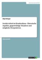 Soziale Arbeit im Krankenhaus - Historische Aspekte, gegenwartige Situation und moegliche Perspektiven