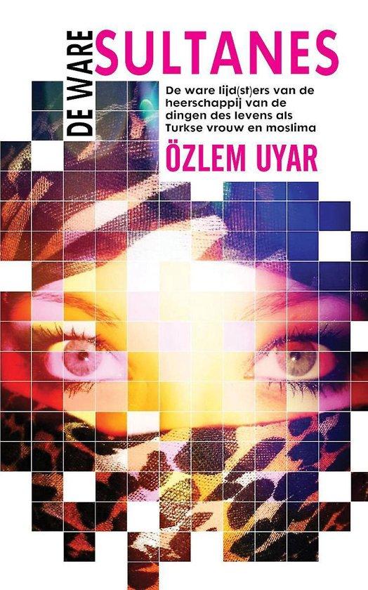 De ware sultanes - De ware lijd(st)ers van de heerschappij van de dingen des levens als Turkse vrouw en moslima - Özlem Uyar |