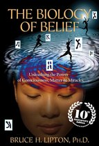 The Biology of Belief: Unleashing the Power of Consciousness, Matter & Miracles, 10th Anniversary Edition