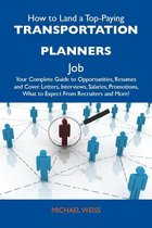 How to Land a Top-Paying Transportation planners Job: Your Complete Guide to Opportunities, Resumes and Cover Letters, Interviews, Salaries, Promotions, What to Expect From Recruiters and More