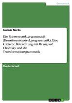 Die Phrasenstrukturgrammatik (Konstituentenstrukturgrammatik). Eine kritische Betrachtung mit Bezug auf Chomsky und die Transformationsgrammatik
