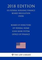 Board of Directors of Federal Home Loan Bank System Office of Finance (Us Federal Housing Finance Board Regulation) (Fhfb) (2018 Edition)